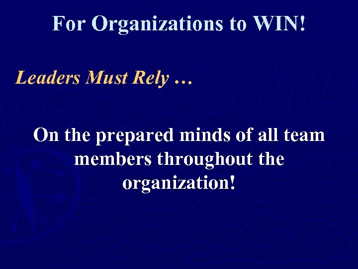 For Organizations to WIN! Leaders Must Rely … On the prepared minds of all