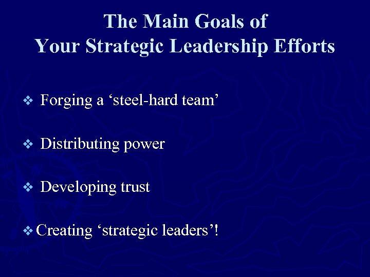 The Main Goals of Your Strategic Leadership Efforts v Forging a 'steel-hard team' v