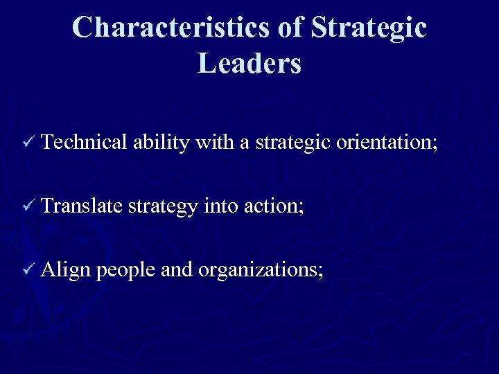 Characteristics of Strategic Leaders ü Technical ability with a strategic orientation; ü Translate strategy