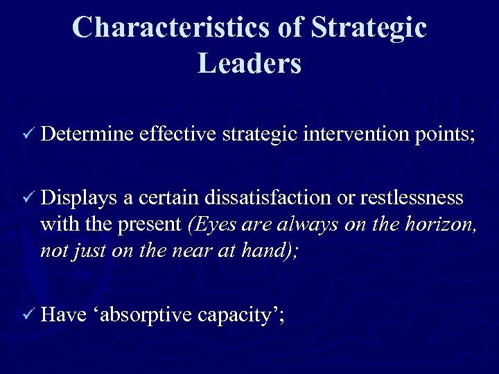 Characteristics of Strategic Leaders ü Determine effective strategic intervention points; ü Displays a certain