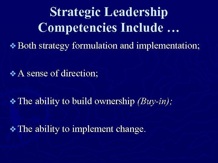 Strategic Leadership Competencies Include … v Both strategy formulation and implementation; v A sense