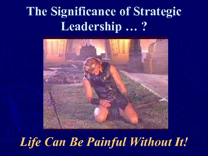 The Significance of Strategic Leadership … ? Life Can Be Painful Without It!