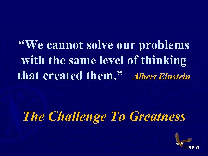 """""""We cannot solve our problems with the same level of thinking that created them."""