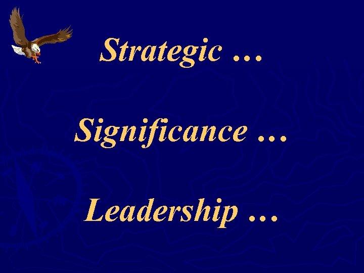 Strategic … Significance … Leadership …