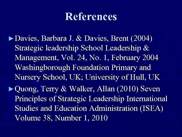 References ► Davies, Barbara J. & Davies, Brent (2004) Strategic leadership School Leadership &