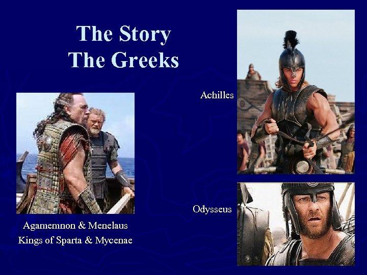 The Story The Greeks Achilles Odysseus Agamemnon & Menelaus Kings of Sparta & Mycenae