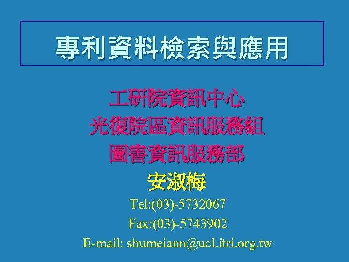 專利資料檢索與應用 研院資訊中心 光復院區資訊服務組 圖書資訊服務部 安淑梅 Tel: (03)-5732067 Fax: (03)-5743902 E-mail: shumeiann@ucl. itri. org. tw