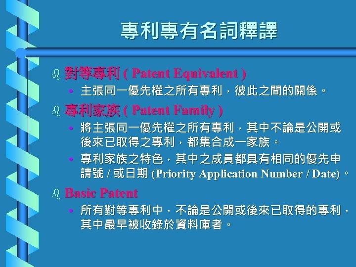 專利專有名詞釋譯 b 對等專利 ( Patent Equivalent ) • 主張同一優先權之所有專利,彼此之間的關係。 b 專利家族 ( Patent Family