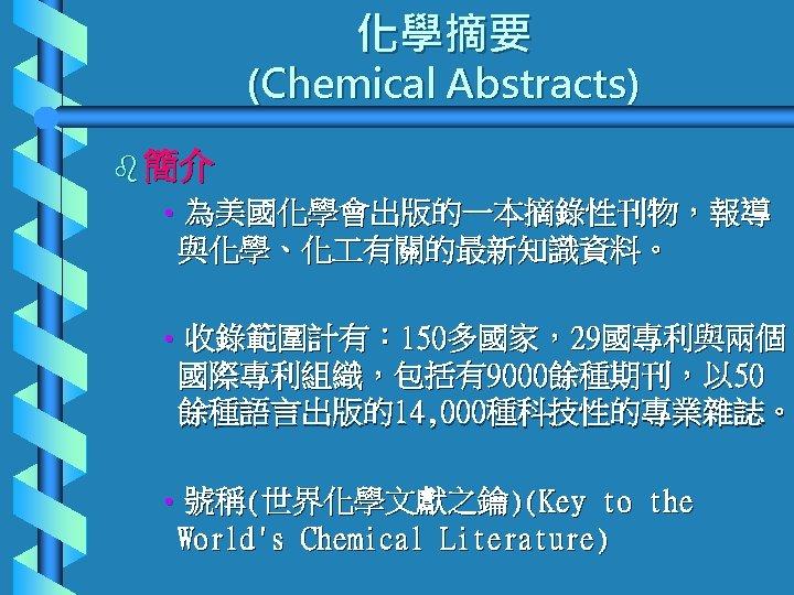 化學摘要 (Chemical Abstracts) b 簡介 • 為美國化學會出版的一本摘錄性刊物,報導 與化學、化 有關的最新知識資料。 • 收錄範圍計有: 150多國家,29國專利與兩個 國際專利組織,包括有9000餘種期刊,以 50