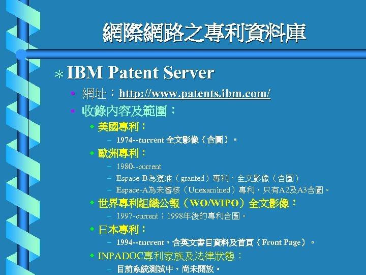 網際網路之專利資料庫 *IBM Patent Server • 網址:http: //www. patents. ibm. com/ • 收錄內容及範圍: w 美國專利: