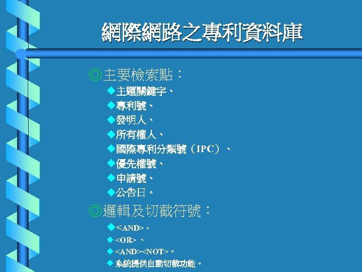 網際網路之專利資料庫 ◎主要檢索點: u主題關鍵字、 u專利號、 u發明人、 u所有權人、 u國際專利分類號(IPC)、 u優先權號、 u申請號、 u公告日。 ◎邏輯及切截符號: u<AND>、 u <OR>