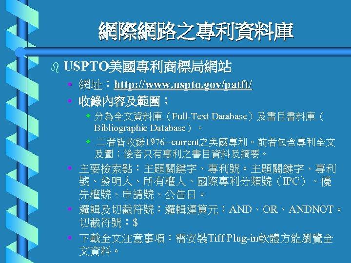 網際網路之專利資料庫 b USPTO美國專利商標局網站 • 網址:http: //www. uspto. gov/patft/ • 收錄內容及範圍: w 分為全文資料庫(Full-Text Database)及書目書料庫( Bibliographic