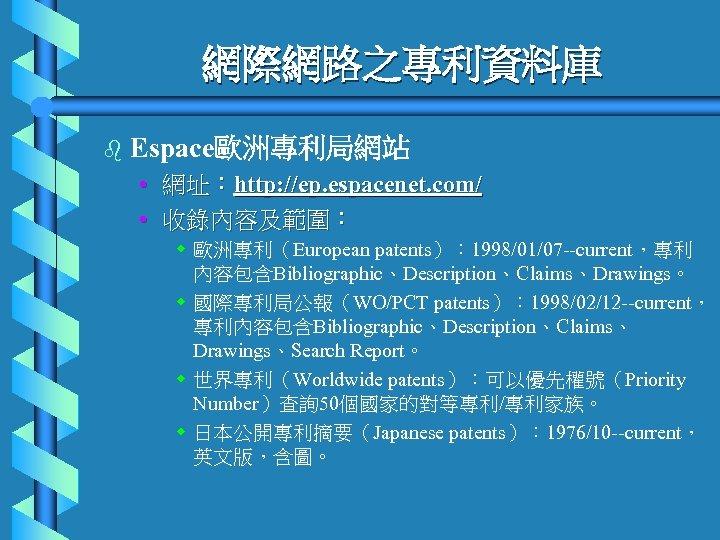 網際網路之專利資料庫 b Espace歐洲專利局網站 • 網址:http: //ep. espacenet. com/ • 收錄內容及範圍: w 歐洲專利(European patents): 1998/01/07