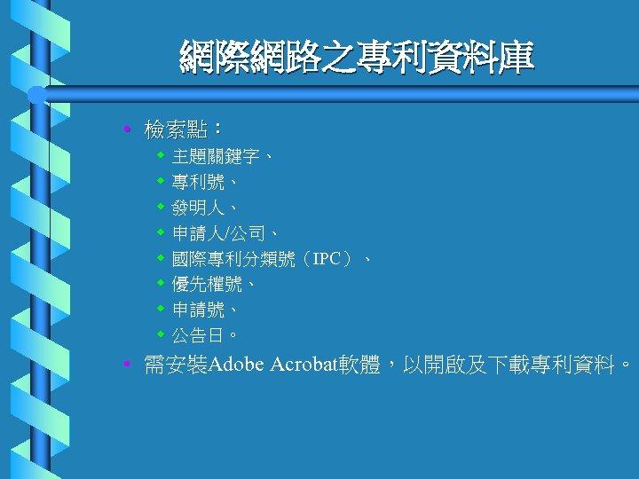 網際網路之專利資料庫 • 檢索點: w w w w 主題關鍵字、 專利號、 發明人、 申請人/公司、 國際專利分類號(IPC)、 優先權號、 申請號、