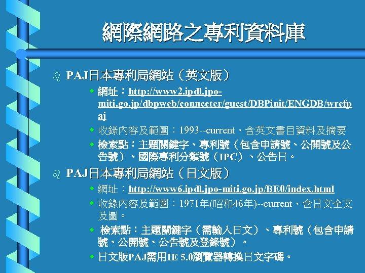 網際網路之專利資料庫 b PAJ日本專利局網站(英文版) w 網址:http: //www 2. ipdl. jpomiti. go. jp/dbpweb/connecter/guest/DBPinit/ENGDB/wrefp aj w 收錄內容及範圍: