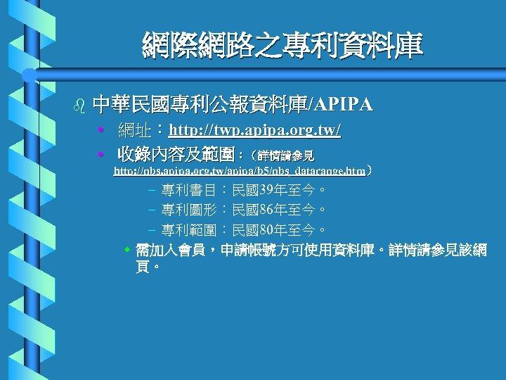 網際網路之專利資料庫 b 中華民國專利公報資料庫/APIPA • 網址:http: //twp. apipa. org. tw/ • 收錄內容及範圍:(詳情請參見 http: //nbs. apipa.