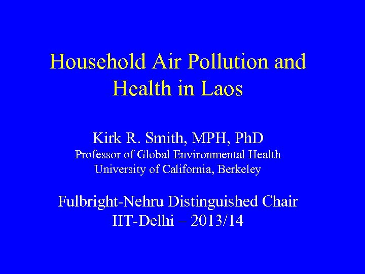 Household Air Pollution and Health in Laos Kirk R. Smith, MPH, Ph. D Professor