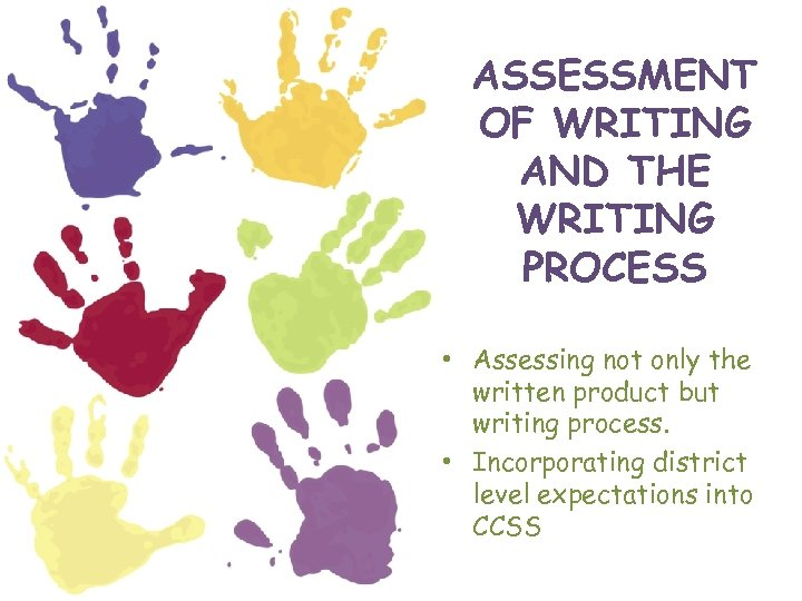 ASSESSMENT OF WRITING AND THE WRITING PROCESS • Assessing not only the written product