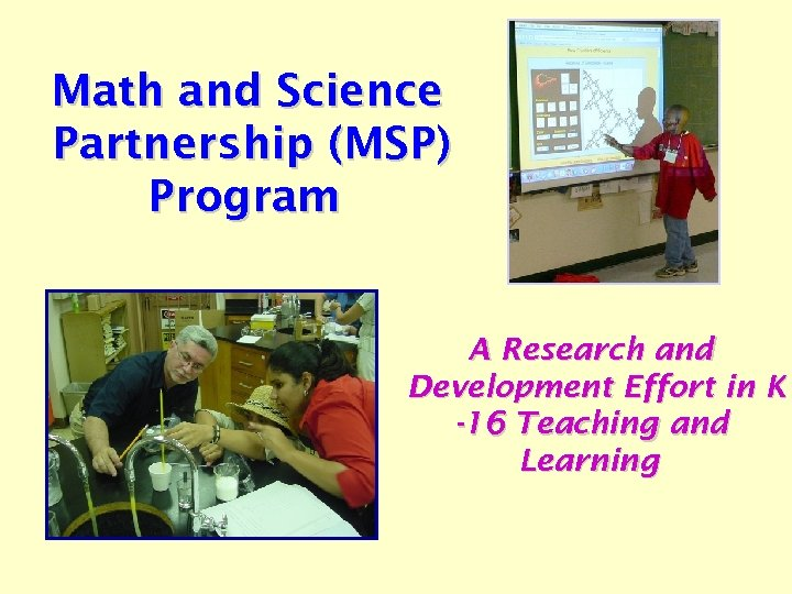 Math and Science Partnership (MSP) Program A Research and Development Effort in K -16