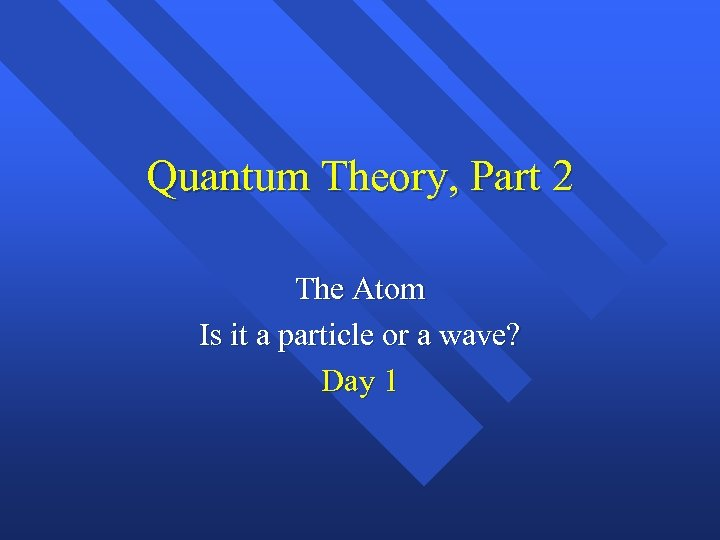 Quantum Theory, Part 2 The Atom Is it a particle or a wave? Day