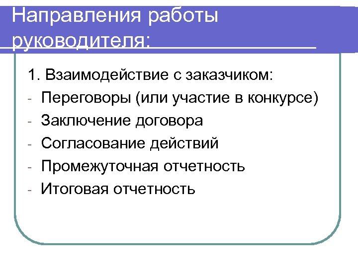 Направления работы руководителя: 1. Взаимодействие с заказчиком: - Переговоры (или участие в конкурсе) -