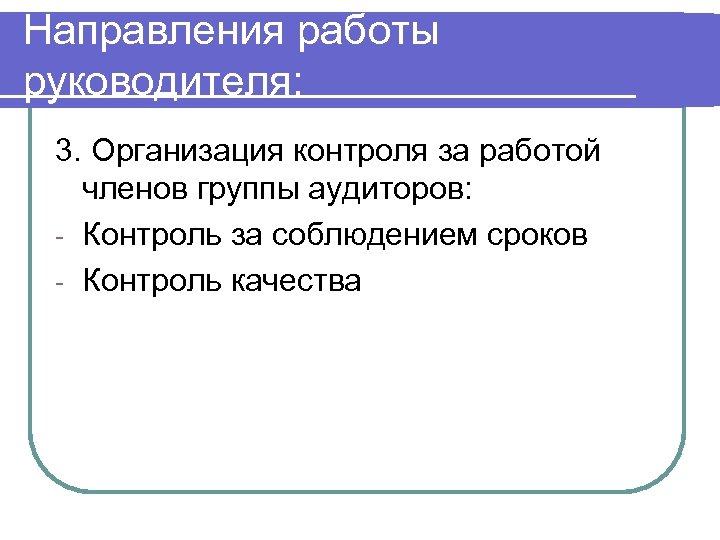 Направления работы руководителя: 3. Организация контроля за работой членов группы аудиторов: - Контроль за