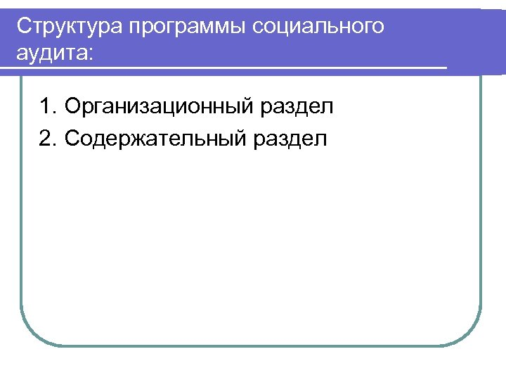 Структура программы социального аудита: 1. Организационный раздел 2. Содержательный раздел