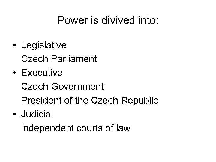 Power is divived into: • Legislative Czech Parliament • Executive Czech Government President of