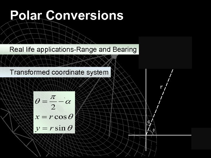 Polar Conversions Real life applications-Range and Bearing Transformed coordinate system r α θ