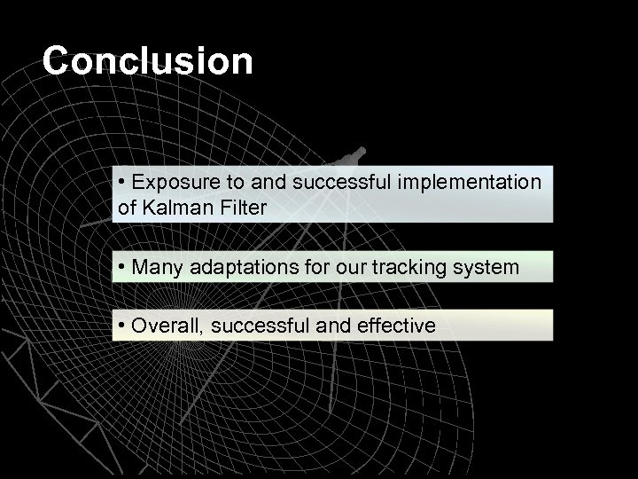 Conclusion • Exposure to and successful implementation of Kalman Filter • Many adaptations for