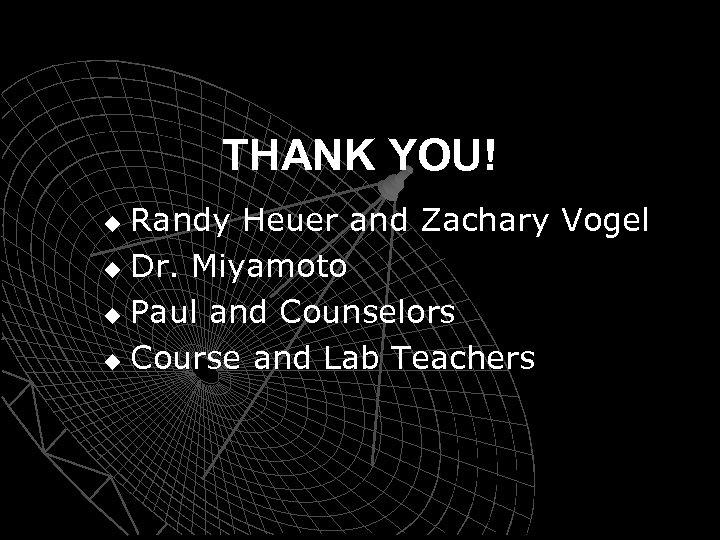 THANK YOU! Randy Heuer and Zachary Vogel u Dr. Miyamoto u Paul and Counselors