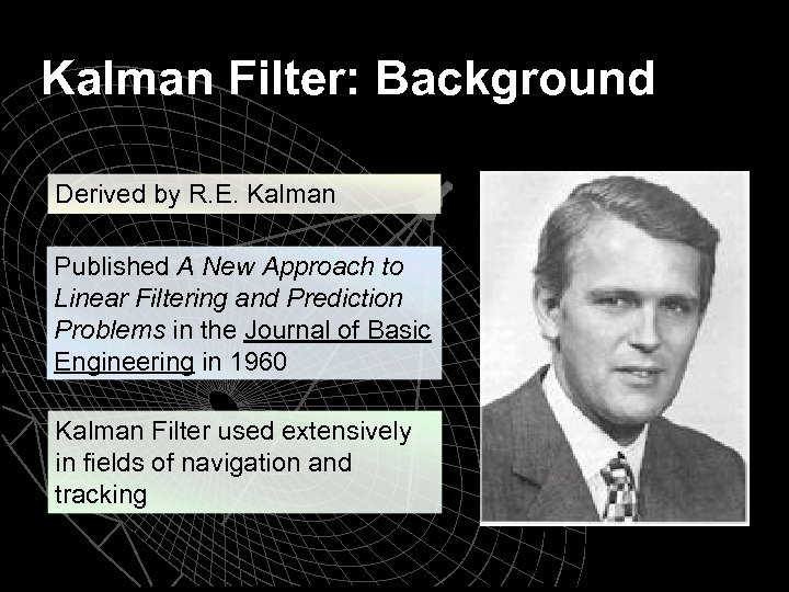 Kalman Filter: Background Derived by R. E. Kalman Published A New Approach to Linear