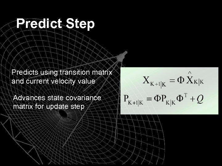 Predict Step Predicts using transition matrix and current velocity value Advances state covariance matrix