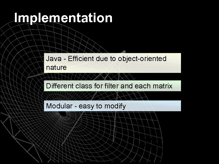 Implementation Java - Efficient due to object-oriented nature Different class for filter and each