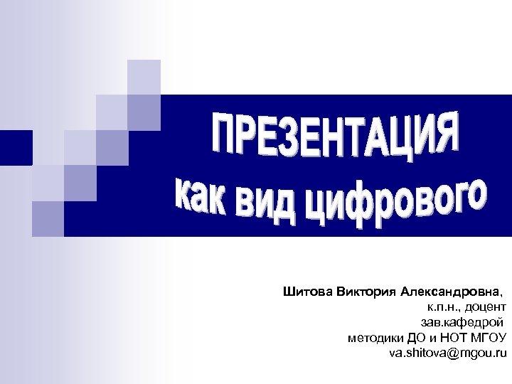 Шитова Виктория Александровна, к. п. н. , доцент зав. кафедрой методики ДО и НОТ