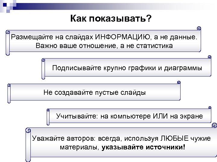 Как показывать? Размещайте на слайдах ИНФОРМАЦИЮ, а не данные. Важно ваше отношение, а не