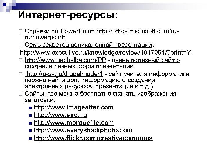 Интернет-ресурсы: Справки по Power. Point: http: //office. microsoft. com/ruru/powerpoint/ ¨ Семь секретов великолепной презентации: