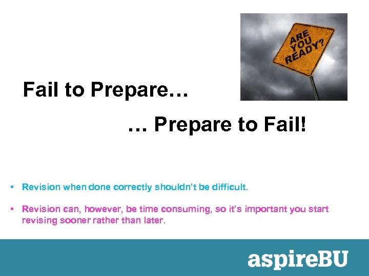 Fail to Prepare… … Prepare to Fail! • Revision when done correctly shouldn't be