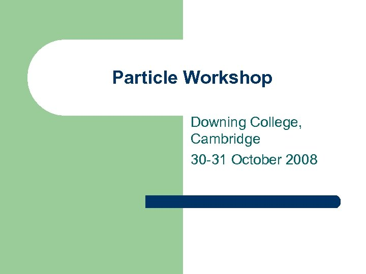 Particle Workshop Downing College, Cambridge 30 -31 October 2008