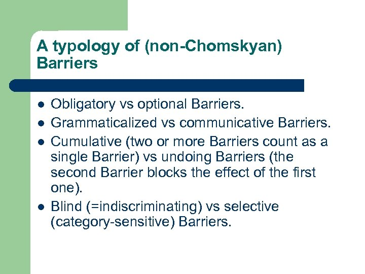 A typology of (non-Chomskyan) Barriers l l Obligatory vs optional Barriers. Grammaticalized vs communicative