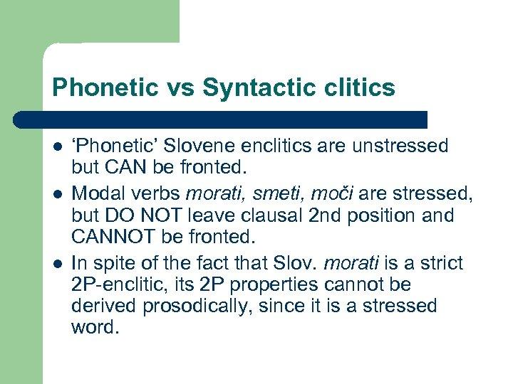 Phonetic vs Syntactic clitics l l l 'Phonetic' Slovene enclitics are unstressed but CAN