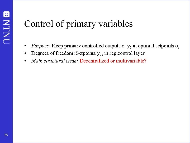 Control of primary variables • Purpose: Keep primary controlled outputs c=y 1 at optimal