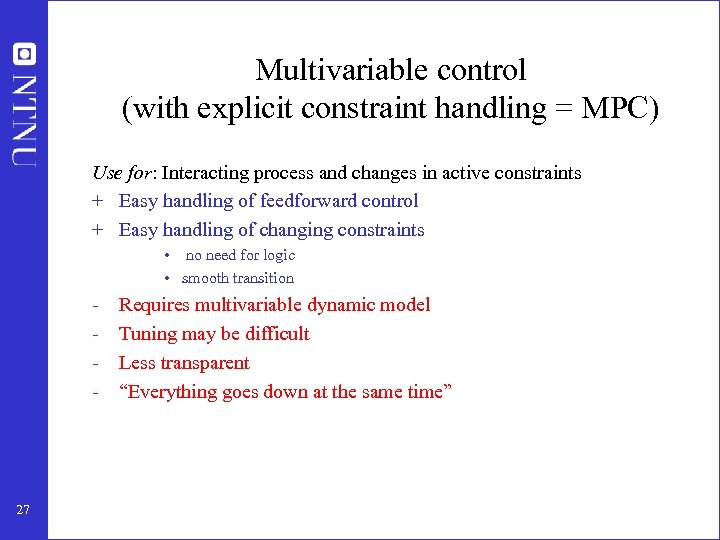 Multivariable control (with explicit constraint handling = MPC) Use for: Interacting process and changes