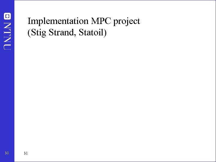 Implementation MPC project (Stig Strand, Statoil) 31 31