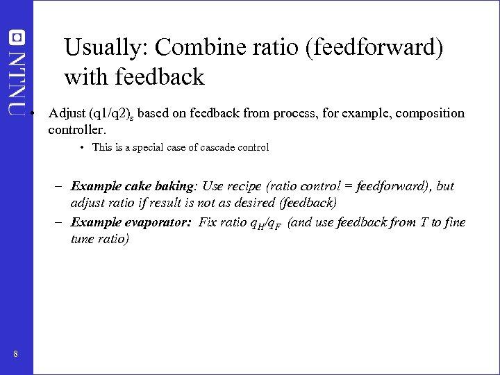 Usually: Combine ratio (feedforward) with feedback • Adjust (q 1/q 2)s based on feedback