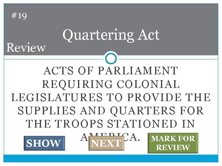 #19 Review Quartering Act ACTS OF PARLIAMENT REQUIRING COLONIAL LEGISLATURES TO PROVIDE THE SUPPLIES