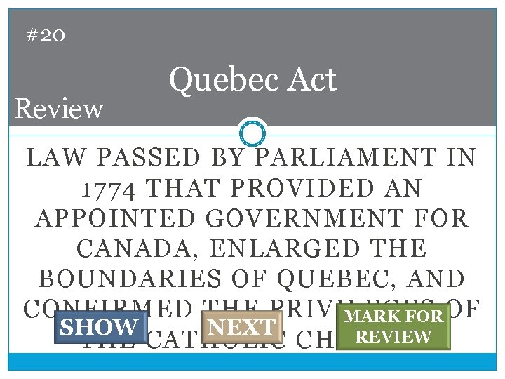 #20 Review Quebec Act LAW PASSED BY PARLIAMENT IN 1774 THAT PROVIDED AN APPOINTED