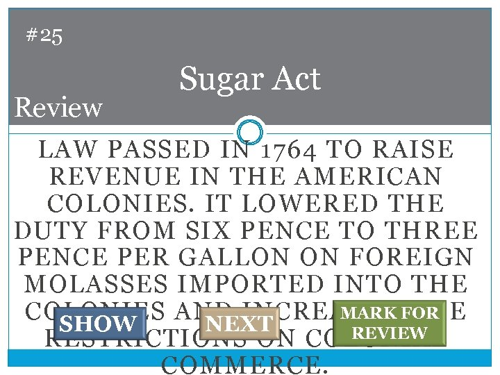 #25 Review Sugar Act LAW PASSED IN 1764 TO RAISE REVENUE IN THE AMERICAN