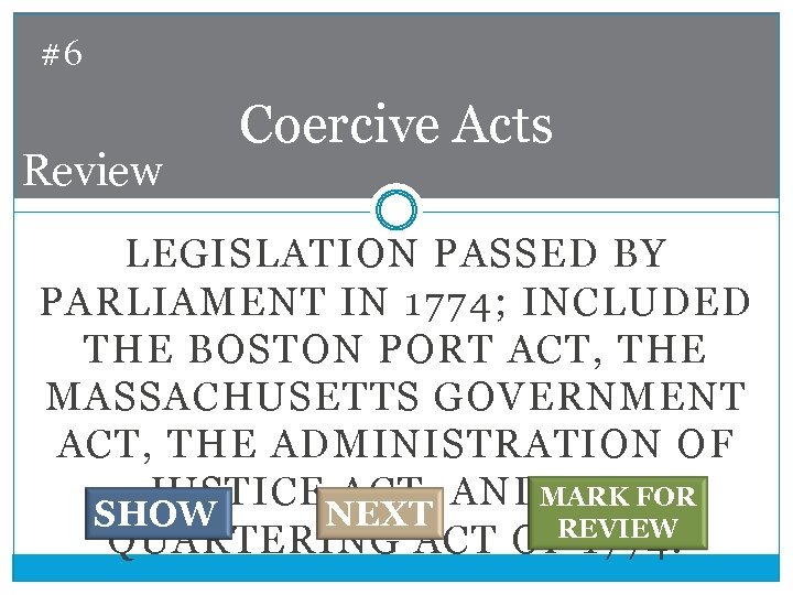 #6 Review Coercive Acts LEGISLATION PASSED BY PARLIAMENT IN 1774; INCLUDED THE BOSTON PORT