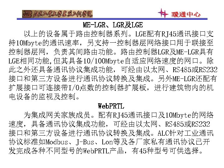 ME-LGR、LGR及LGE 以上的设备属于路由控制器系列。LGE配有RJ 45通讯接口支 持10 Mbyte的通讯速率,另支持一控制器层网络接口用于联接至 控制器层网,负责其间路由功能。路由控制器LGR及ME-LGR具有 LGE相同功能, 但其具备10/100 Mbyte自适应网络速度的网口。除 此之外还具备通讯协议集成功能,可经由以太网、RS 485或RS 232 接口和第三方设备进行通讯协议转换及集成。另外ME-LGR还配有 扩展接口可连接带I/O点数的控制器扩展板,进行建筑物内的机